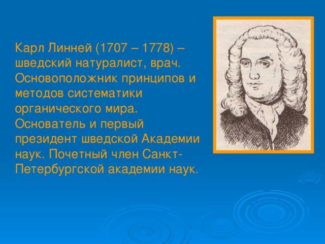 Карл Линней (1707 – 1778) – шведский натуралист, врач. Основоположник принципов и методов систематики органического мира. Основатель и первый президент шведской Академии наук. Почетный член Санкт-Петербургской академии наук .