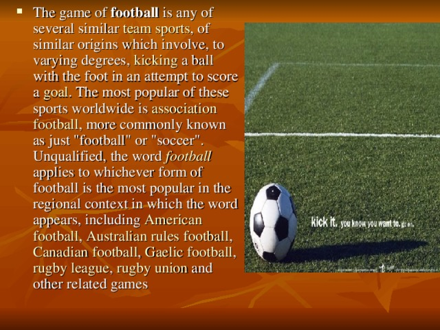 The game of football is any of several similar team  sports , of similar origins which involve, to varying degrees, kicking a ball with the foot in an attempt to score a goal . The most popular of these sports worldwide is association  football , more commonly known as just