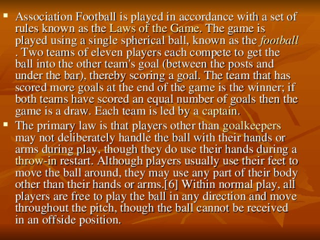 Association Football is played in accordance with a set of rules known as the Laws  of  the  Game . The game is played using a single spherical ball, known as the football . Two teams of eleven players each compete to get the ball into the other team's goal (between the posts and under the bar), thereby scoring a goal. The team that has scored more goals at the end of the game is the winner; if both teams have scored an equal number of goals then the game is a draw. Each team is led by a captain . The primary law is that players other than goalkeepers may not deliberately handle the ball with their hands or arms during play, though they do use their hands during a throw-in restart. Although players usually use their feet to move the ball around, they may use any part of their body other than their hands or arms.[6] Within normal play, all players are free to play the ball in any direction and move throughout the pitch, though the ball cannot be received in an offside position.