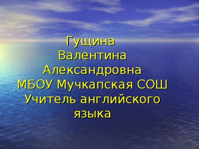 Гущина  Валентина Александровна  МБОУ Мучкапская СОШ  Учитель английского языка