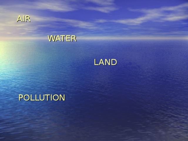 AIR    WATER  LAND  POLLUTION