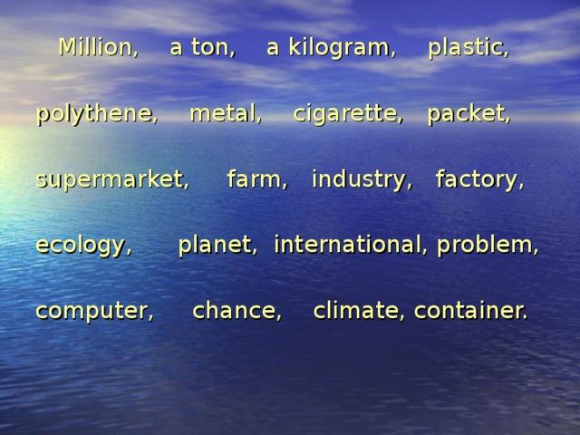 Million, a ton, a kilogram, plastic, polythene, metal, cigarette, packet, supermarket, farm, industry, factory, ecology, planet, international, problem, computer, chance, climate, container.