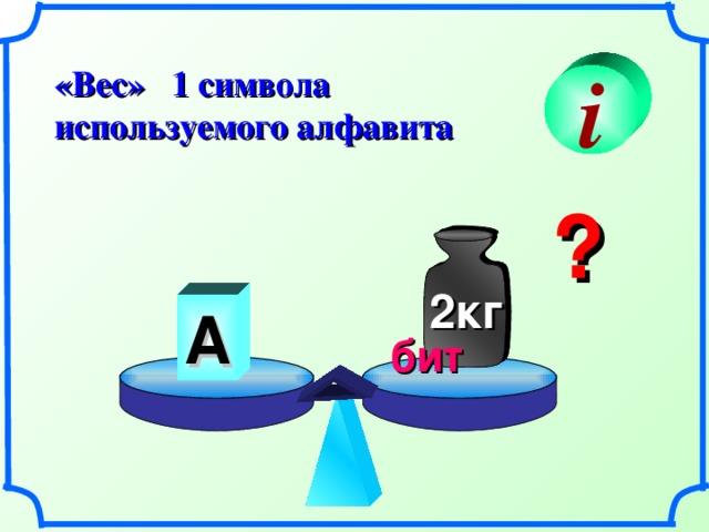 «Вес» 1 символа используемого алфавита i ? 2кг А бит 13