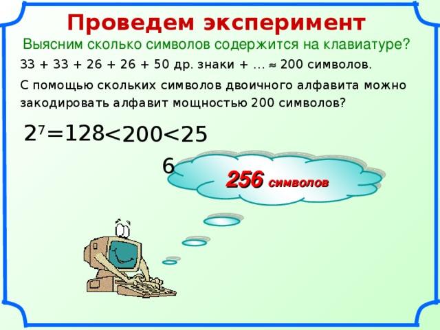 Проведем эксперимент Выясним сколько символов содержится на клавиатуре? 33 + 33 + 26 + 26 + 50 др. знаки + …  200 символов. С помощью скольких символов двоичного алфавита можно закодировать алфавит мощностью 200 символов? 2 7 = 12 8 256 символов 18 18