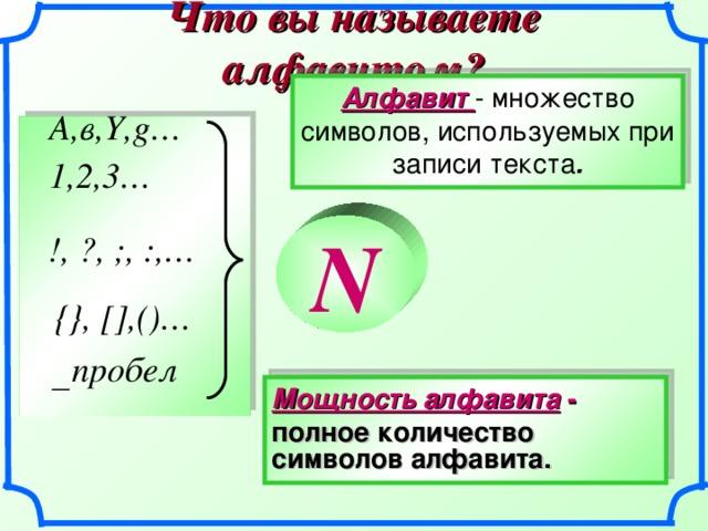 Что вы называете алфавитом? Алфавит - множество символов, используемых при записи текста . А,в, Y , g… 1,2,3… N !, ?, ;, : ,… {}, [] ,()…  пробел Мощность алфавита - полное  количество  символов  алфавита. 8 8