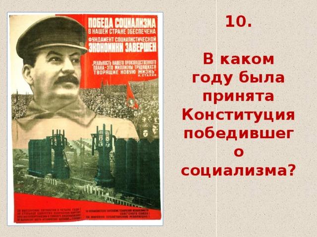 10.   В каком году была принята Конституция победившего социализма?