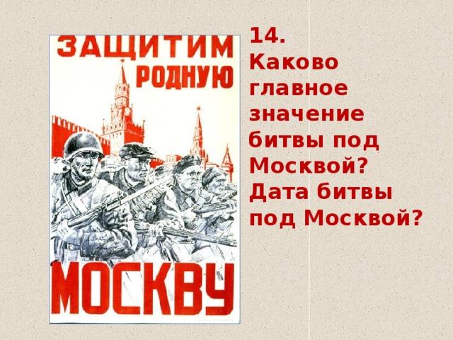 14.  Каково главное значение битвы под Москвой?  Дата битвы под Москвой?