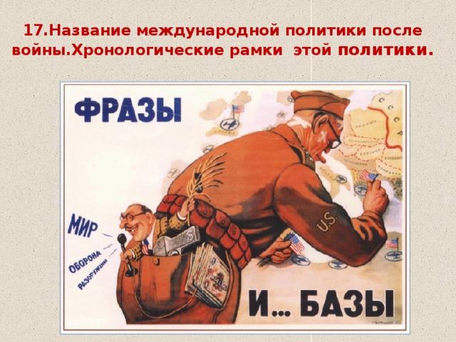 17.Название международной политики после войны.Хронологические рамки этой политики.