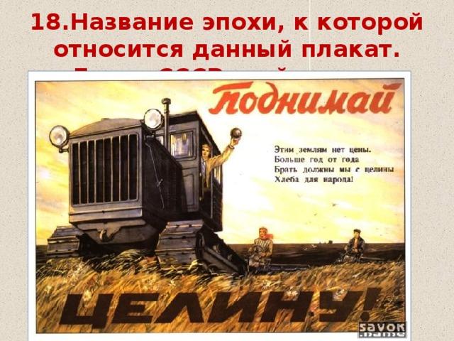 18.Название эпохи, к которой относится данный плакат. Глава СССР этой эпохи