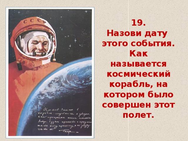 19.  Назови дату этого события.  Как называется космический корабль, на котором было совершен этот полет.