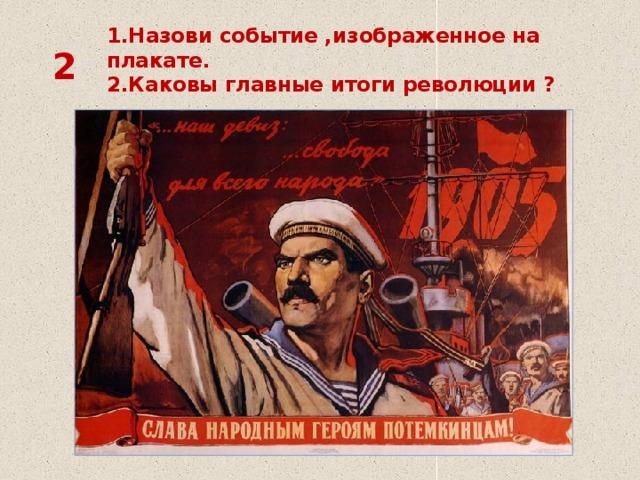 1.Назови событие ,изображенное на плакате.  2.Каковы главные итоги революции ? 2