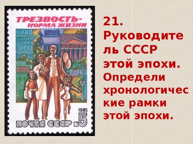21.  Руководитель СССР этой эпохи.  Определи хронологические рамки этой эпохи.
