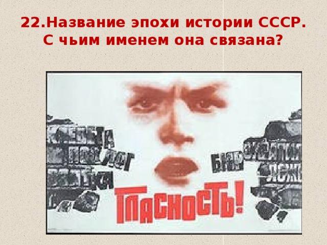 22.Название эпохи истории СССР.  С чьим именем она связана?