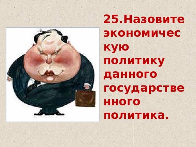 25.Назовите экономическую политику данного государственного политика.