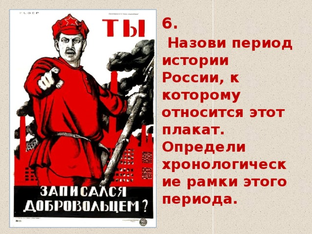 6.   Назови период истории  России, к которому относится этот плакат.  Определи хронологические рамки этого периода.