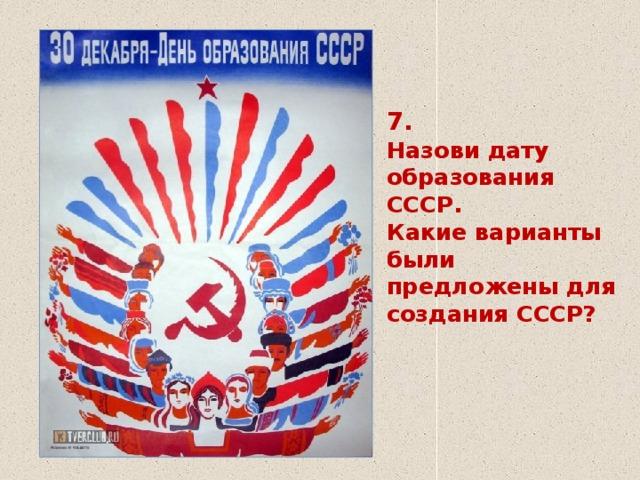 7.  Назови дату образования СССР.  Какие варианты были предложены для создания СССР?