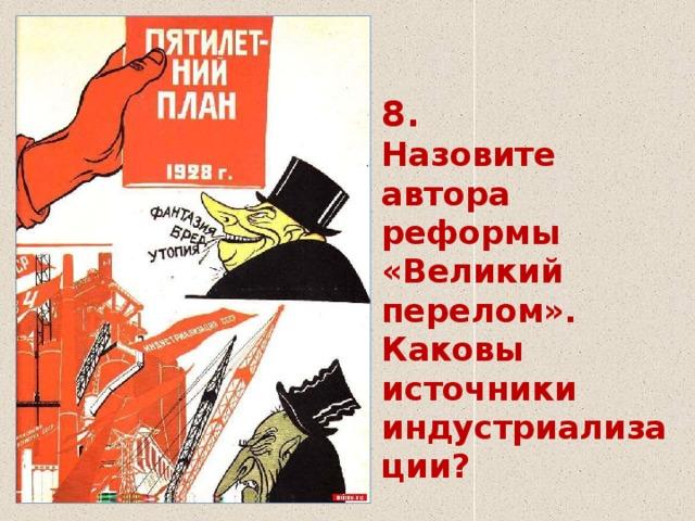 8.  Назовите автора реформы  «Великий перелом».  Каковы источники индустриализации?