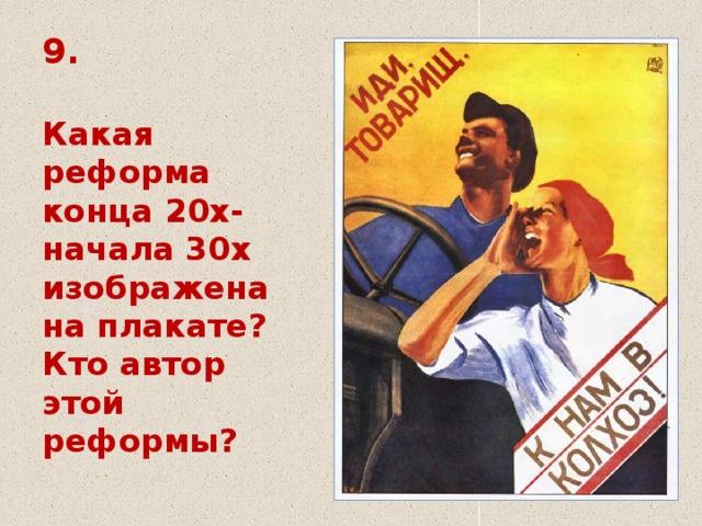 9.   Какая реформа конца 20х-  начала 30х изображена на плакате?  Кто автор этой реформы?
