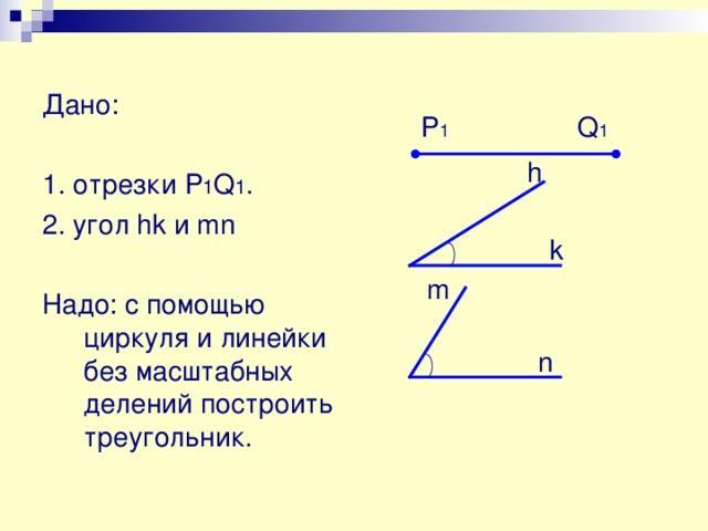 Построение Алгоритм построения 1. Проведем прямую а . 2. Отложим на ней с помощью циркуля отрезок АВ , равный отрезку P 1 Q 1 . 3. Построим угол ВАМ ,равный данному углу  hk . 4. На луче АМ отложим отрезок АС , равный отрезку P 2 Q 2 . 5. Проведём отрезок BC . 6. Построенный треугольник АВС – искомый. М С А В а