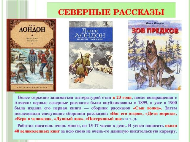Северные рассказы  Более серьезно заниматься литературой стал в 23 года , после возвращения с Аляски: первые северные рассказы были опубликованы в 1899, а уже в 1900 была издана его первая книга — сборник рассказов «Сын волка». Затем последовали следующие сборники рассказов: «Бог его отцов», «Дети мороза», «Вера в человека», «Лунный лик», «Потерянный лик » и т. д.  Работал писатель очень много, по 15-17 часов в день. И успел написать около 40 великолепных книг за всю свою не очень-то длинную писательскую карьеру.