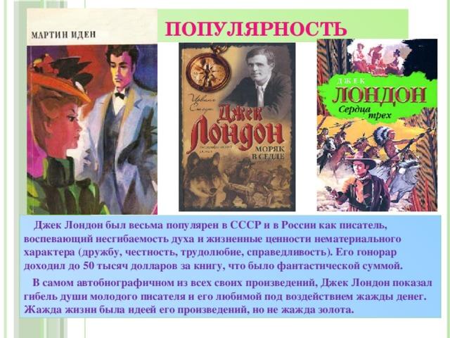 Популярность  Джек Лондон был весьма популярен в СССР и в России как писатель, воспевающий несгибаемость духа и жизненные ценности нематериального характера (дружбу, честность, трудолюбие, справедливость). Его гонорар доходил до 50 тысяч долларов за книгу, что было фантастической суммой.  В самом автобиографичном из всех своих произведений, Джек Лондон показал гибель души молодого писателя и его любимой под воздействием жажды денег. Жажда жизни была идеей его произведений, но не жажда золота.
