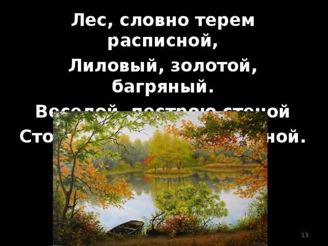 Лес, словно терем расписной, Лиловый, золотой, багряный. Веселой, пестрою стеной Стоит над светлою поляной.