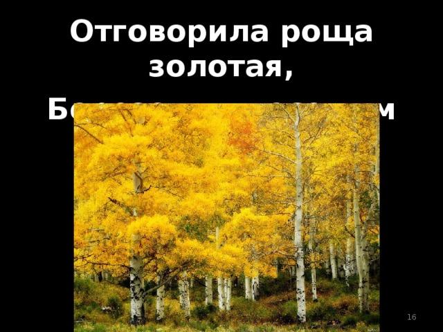 Отговорила роща золотая, Березовым веселым языком.
