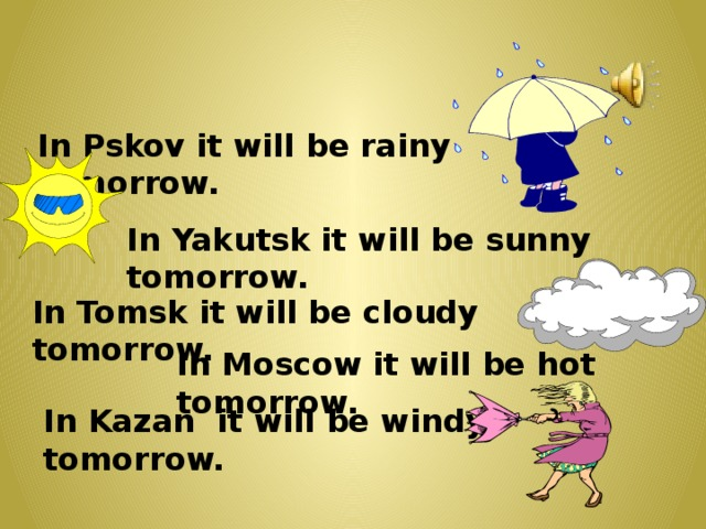 In Pskov it will be rainy tomorrow. In Yakutsk it will be sunny tomorrow. In Tomsk it will be cloudy tomorrow. In Moscow it will be hot tomorrow. In Kazan it will be windy tomorrow.