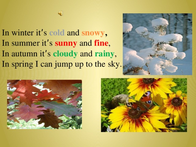 In winter it ' s cold  and snowy , In summer it ' s sunny and fine , In autumn it ' s cloudy and rainy , In spring I can jump up to the sky.