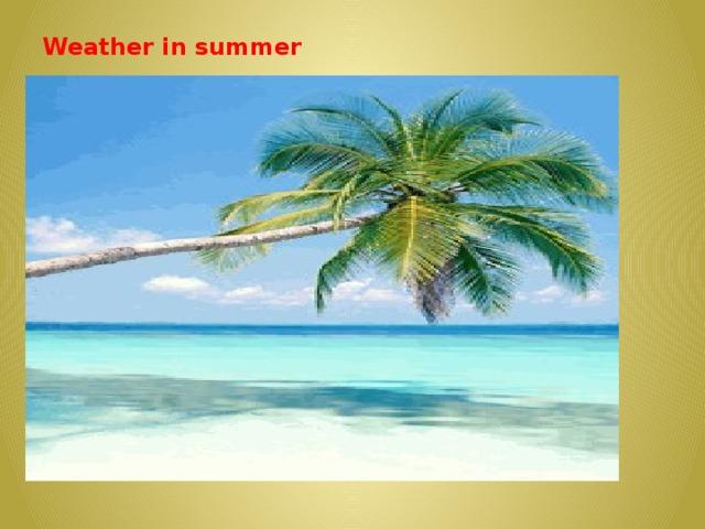 Weather in summer    It is fine