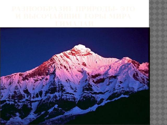 РАЗНООБРАЗИЕ ПРИРОДЫ- это  И высочайшие горы мира  Гималаи