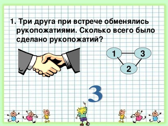 1. Три друга при встрече обменялись рукопожатиями. Сколько всего было сделано рукопожатий?  1 3 2