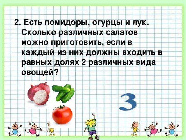 2. Есть помидоры, огурцы и лук. Сколько различных салатов можно приготовить, если в каждый из них должны входить в равных долях 2 различных вида овощей?