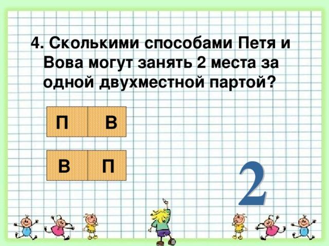 4. Сколькими способами Петя и Вова могут занять 2 места за одной двухместной партой? П В В П