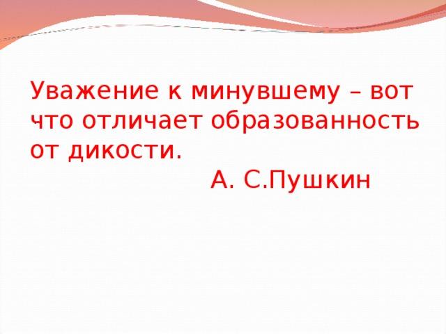 Уважение к минувшему – вот что отличает образованность от дикости.  А. С.Пушкин  .