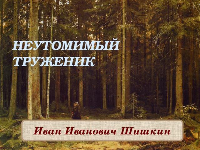НЕУТОМИМЫЙ ТРУЖЕНИК Иван Иванович Шишкин