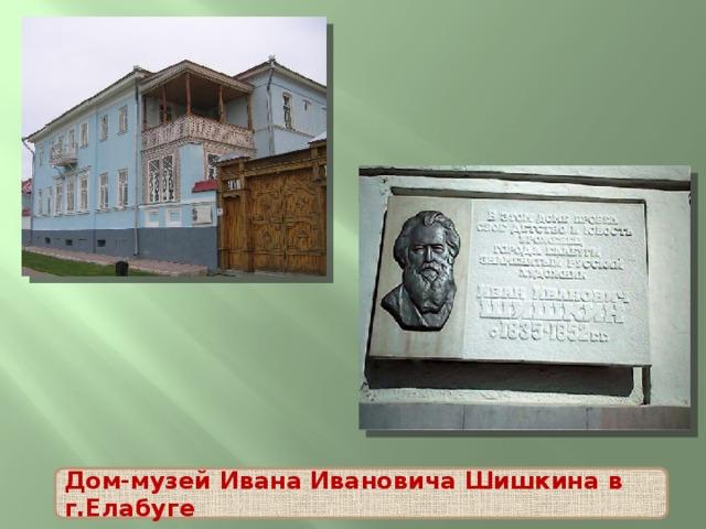 Дом-музей Ивана Ивановича Шишкина в г.Елабуге