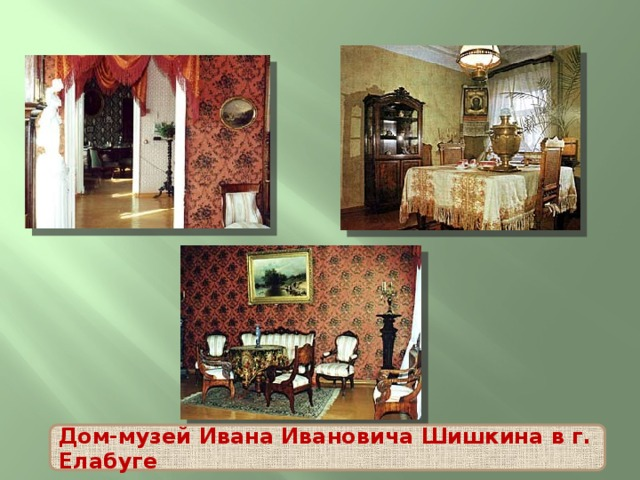 Дом-музей Ивана Ивановича Шишкина в г. Елабуге