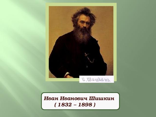 Иван Иванович Шишкин  ( 1832 – 1898 )