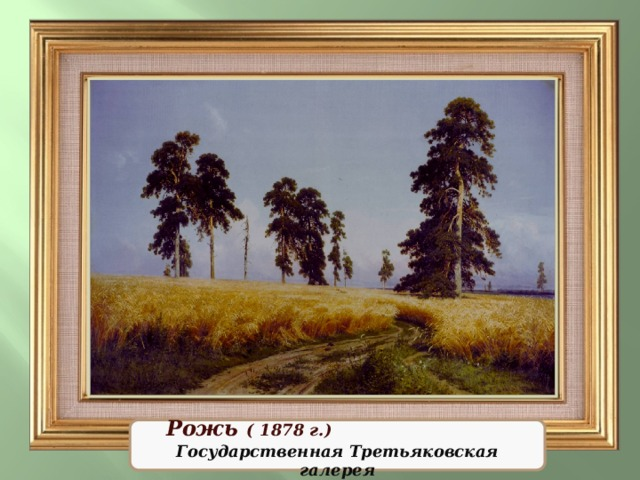 Рожь Рожь  ( 1878 г.) Государственная Третьяковская галерея