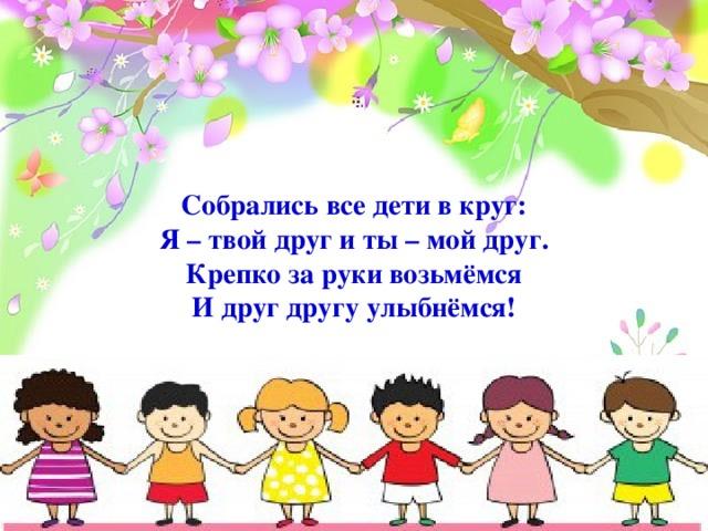 Собрались все дети в круг:  Я – твой друг и ты – мой друг.  Крепко за руки возьмёмся  И друг другу улыбнёмся!
