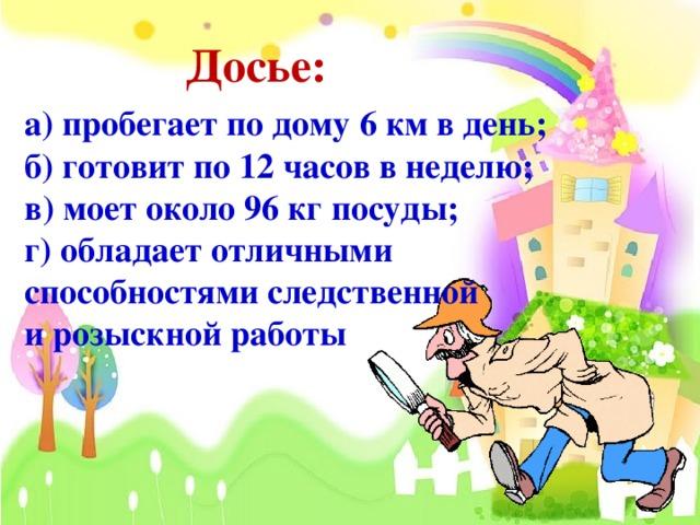 Досье: а) пробегает по дому 6 км в день;  б) готовит по 12 часов в неделю;  в) моет около 96 кг посуды;  г) обладает отличными  способностями следственной  и розыскной работы
