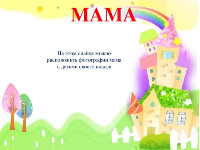 МАМА На этом слайде можно расположить фотографии мама с детьми своего класса