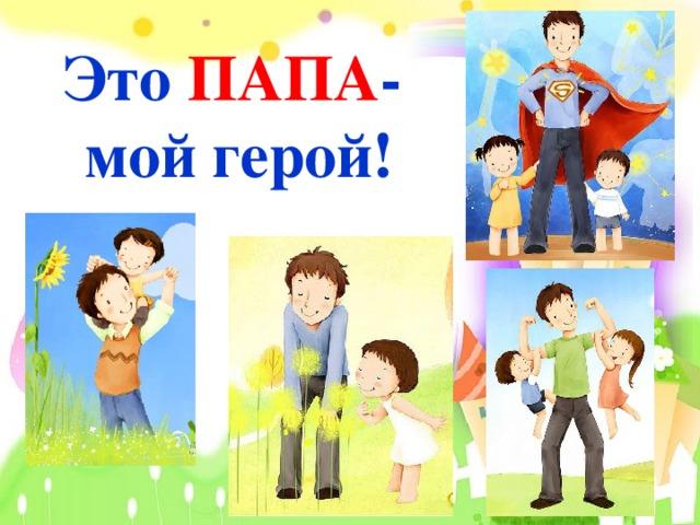 ПАПА Это -  мой герой!