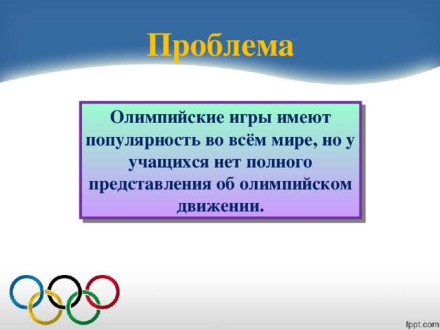 Проблема Олимпийские игры имеют популярность во всём мире, но у учащихся нет полного представления об олимпийском движении.