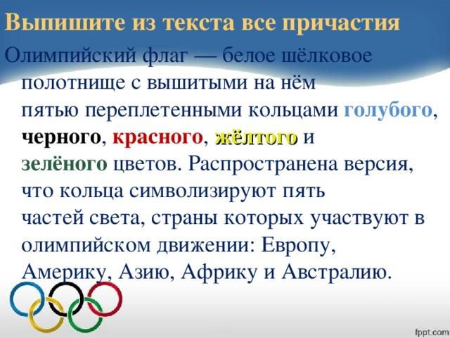 Выпишите из текста все причастия Олимпийский флаг — белое шёлковое полотнище с вышитыми на нём  пятью переплетенными кольцами голубого , черного , красного , жёлтого и  зелёного цветов. Распространена версия, что кольца символизируют пять  частей света, страны которых участвуют в олимпийском движении: Европу,  Америку, Азию, Африку и Австралию.
