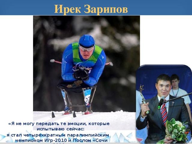 Ирек Зарипов  «Я не могу передать те эмоции, которые испытываю сейчас: я стал четырехкратным паралимпийским чемпионом Игр-2010 и Послом «Сочи 2014».