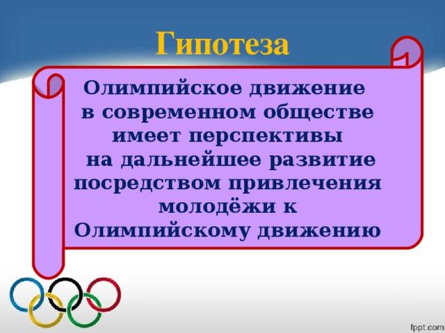 Гипотеза Олимпийское движение в современном обществе имеет перспективы  на дальнейшее развитие посредством привлечения молодёжи к Олимпийскому движению