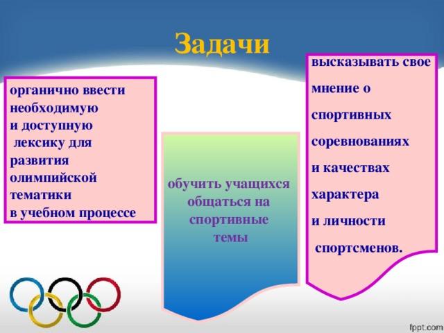 Задачи высказывать свое мнение о спортивных соревнованиях и качествах характера и личности  спортсменов. органично ввести необходимую и доступную  лексику для развития олимпийской тематики в учебном процессе обучить учащихся общаться на спортивные темы