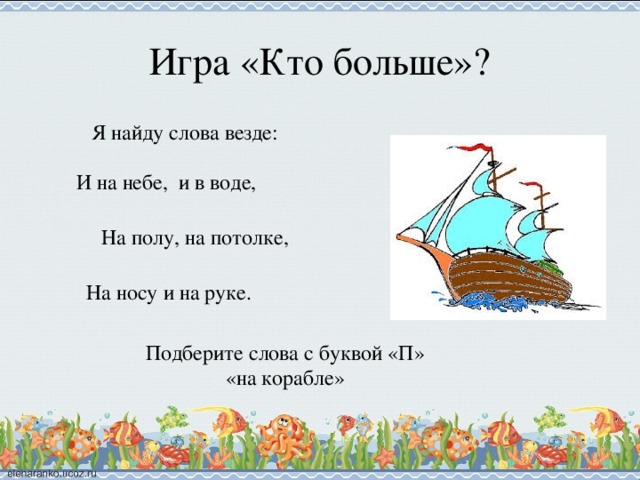 Игра «Кто больше»? Я найду слова везде: И на небе, и в воде, На полу, на потолке, На носу и на руке. Подберите слова с буквой «П» «на корабле»